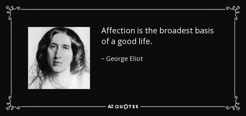 Affection is the broadest basis of a good life. - George Eliot