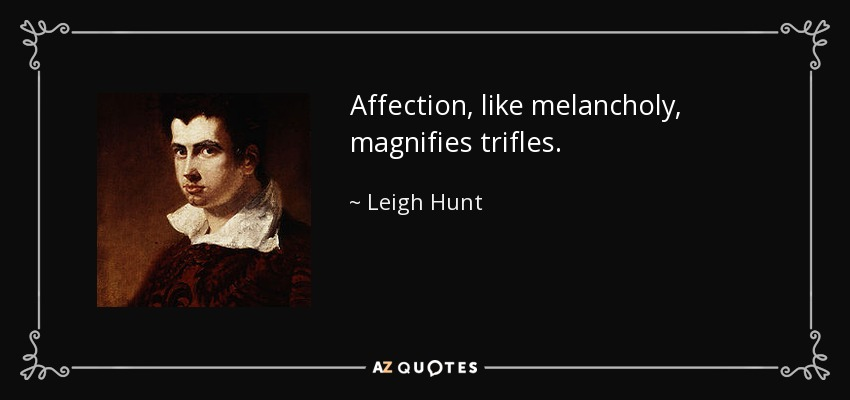 Affection, like melancholy, magnifies trifles. - Leigh Hunt