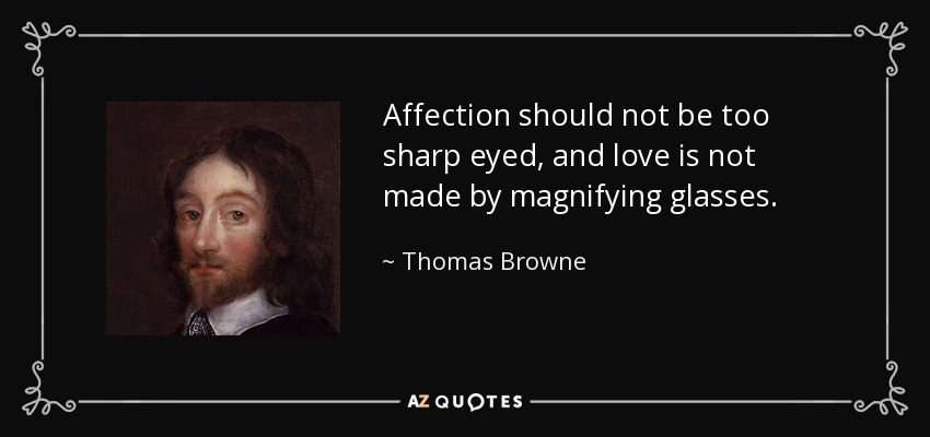 Affection should not be too sharp eyed, and love is not made by magnifying glasses. - Thomas Browne
