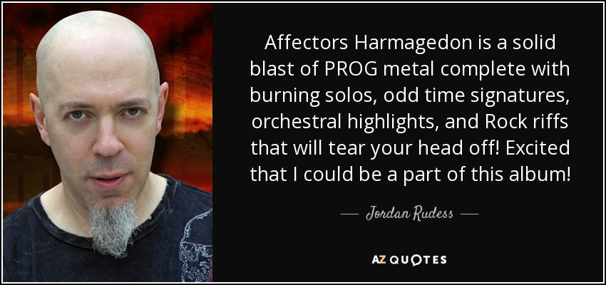 Affectors Harmagedon is a solid blast of PROG metal complete with burning solos, odd time signatures, orchestral highlights, and Rock riffs that will tear your head off! Excited that I could be a part of this album! - Jordan Rudess