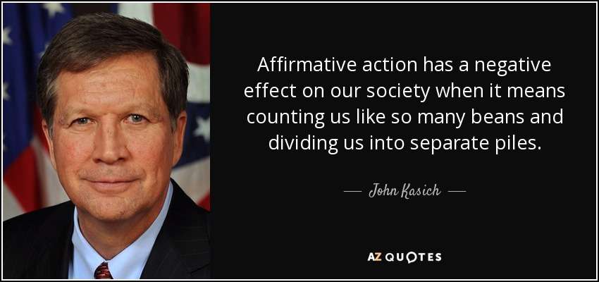 Affirmative action has a negative effect on our society when it means counting us like so many beans and dividing us into separate piles. - John Kasich