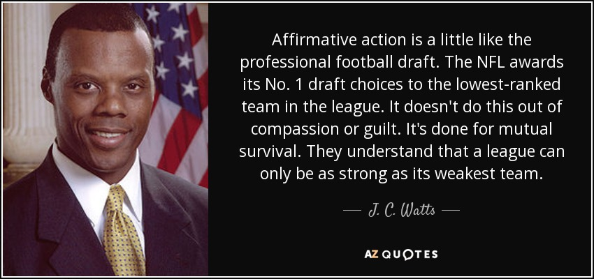 Affirmative action is a little like the professional football draft. The NFL awards its No. 1 draft choices to the lowest-ranked team in the league. It doesn't do this out of compassion or guilt. It's done for mutual survival. They understand that a league can only be as strong as its weakest team. - J. C. Watts