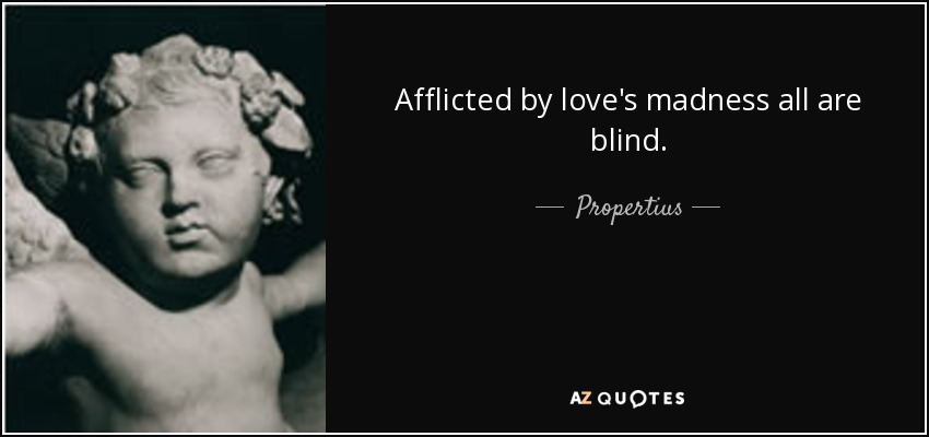 Afflicted by love's madness all are blind. - Propertius
