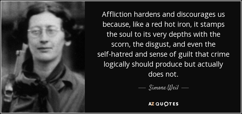 Affliction hardens and discourages us because, like a red hot iron, it stamps the soul to its very depths with the scorn, the disgust, and even the self-hatred and sense of guilt that crime logically should produce but actually does not. - Simone Weil