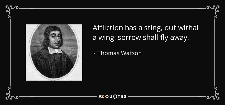 Affliction has a sting, out withal a wing: sorrow shall fly away. - Thomas Watson