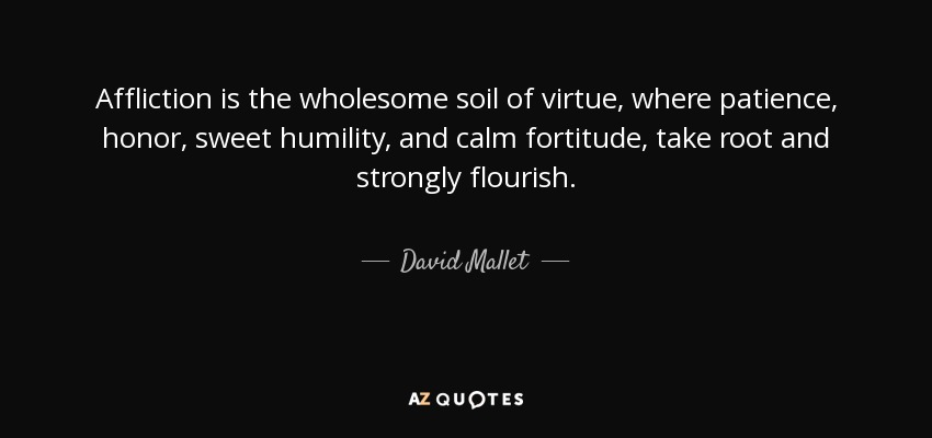 Affliction is the wholesome soil of virtue, where patience, honor, sweet humility, and calm fortitude, take root and strongly flourish. - David Mallet