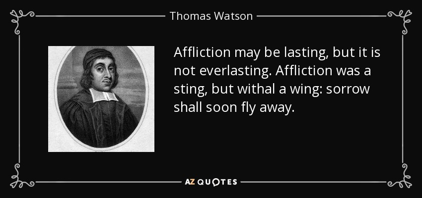 Affliction may be lasting, but it is not everlasting. Affliction was a sting, but withal a wing: sorrow shall soon fly away. - Thomas Watson