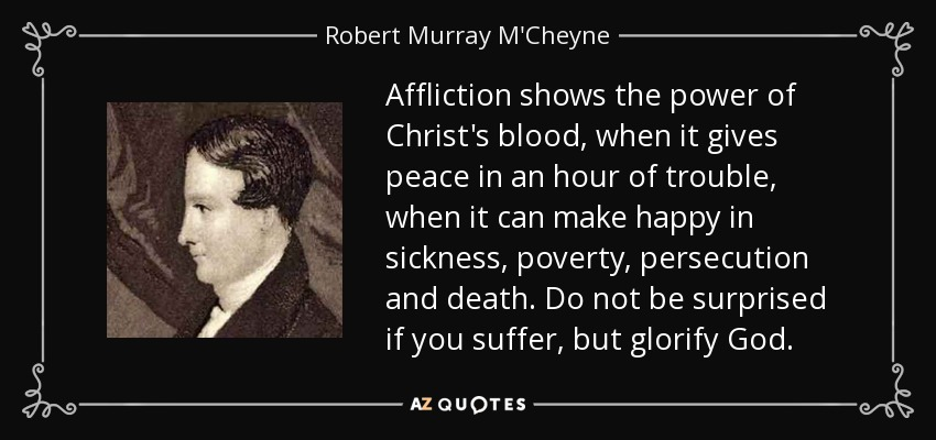 Affliction shows the power of Christ's blood, when it gives peace in an hour of trouble, when it can make happy in sickness, poverty, persecution and death. Do not be surprised if you suffer, but glorify God. - Robert Murray M'Cheyne