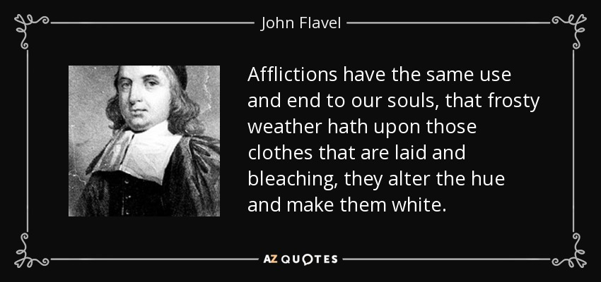 Afflictions have the same use and end to our souls, that frosty weather hath upon those clothes that are laid and bleaching, they alter the hue and make them white. - John Flavel