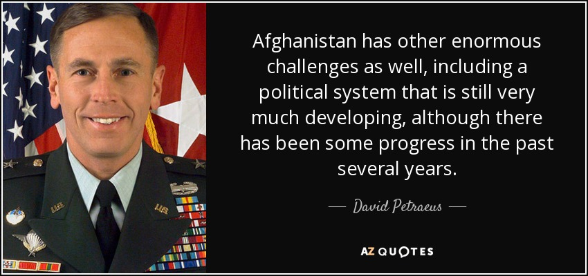 Afghanistan has other enormous challenges as well, including a political system that is still very much developing, although there has been some progress in the past several years. - David Petraeus