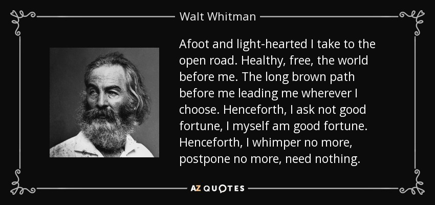 Afoot and light-hearted I take to the open road. Healthy, free, the world before me. The long brown path before me leading me wherever I choose. Henceforth, I ask not good fortune, I myself am good fortune. Henceforth, I whimper no more, postpone no more, need nothing. - Walt Whitman