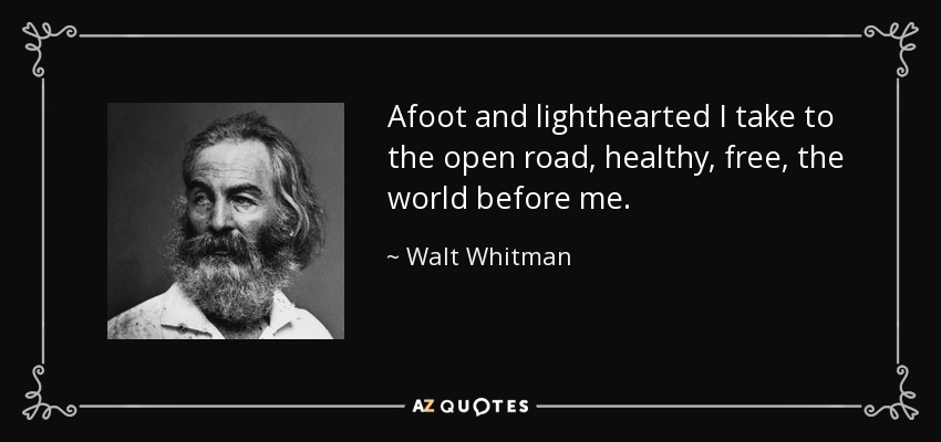 Afoot and lighthearted I take to the open road, healthy, free, the world before me. - Walt Whitman