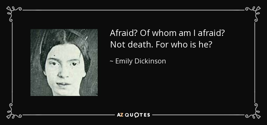 Afraid? Of whom am I afraid? Not death. For who is he? - Emily Dickinson