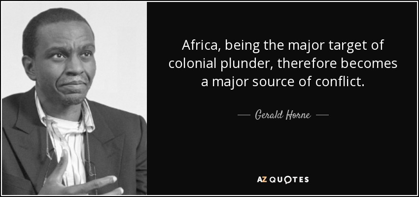 Africa, being the major target of colonial plunder, therefore becomes a major source of conflict. - Gerald Horne