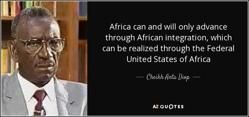 Africa can and will only advance through African integration, which can be realized through the Federal United States of Africa - Cheikh Anta Diop