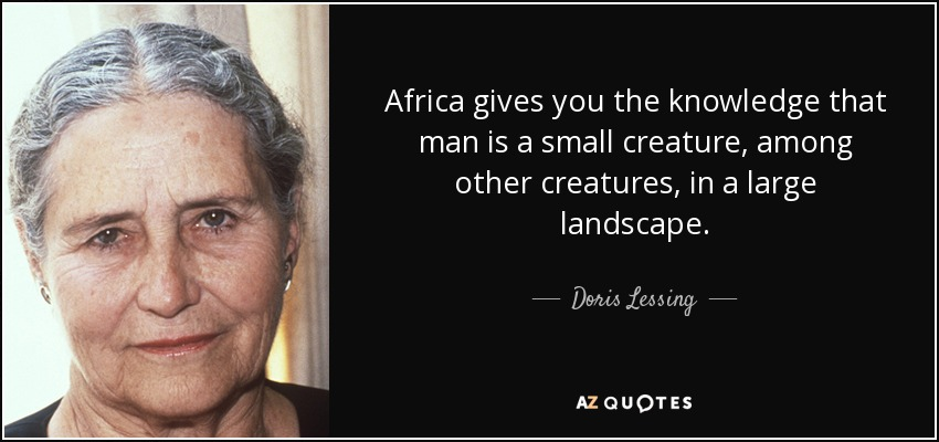 Africa gives you the knowledge that man is a small creature, among other creatures, in a large landscape. - Doris Lessing
