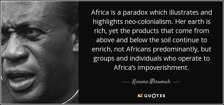 Africa is a paradox which illustrates and highlights neo-colonialism . Her earth is rich, yet the products that come from above and below the soil continue to enrich, not Africans predominantly, but groups and individuals who operate to Africa's impoverishment. - Kwame Nkrumah