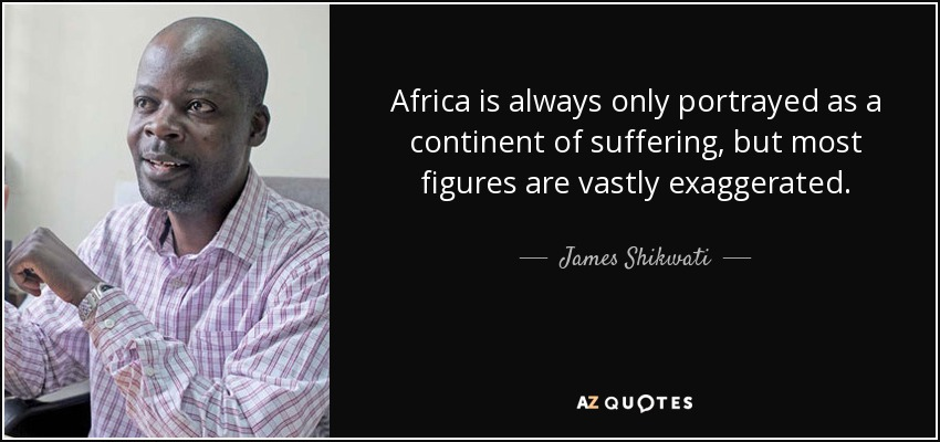 Africa is always only portrayed as a continent of suffering, but most figures are vastly exaggerated. - James Shikwati