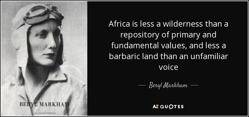 Africa is less a wilderness than a repository of primary and fundamental values, and less a barbaric land than an unfamiliar voice - Beryl Markham