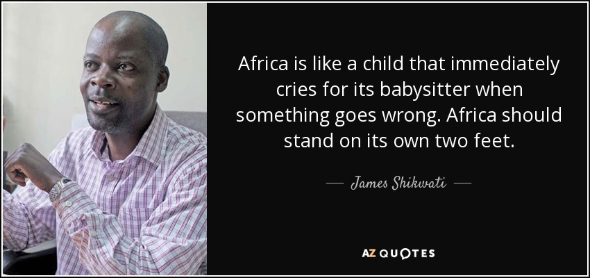 Africa is like a child that immediately cries for its babysitter when something goes wrong. Africa should stand on its own two feet. - James Shikwati