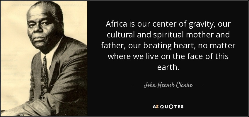 Africa is our center of gravity, our cultural and spiritual mother and father, our beating heart, no matter where we live on the face of this earth. - John Henrik Clarke