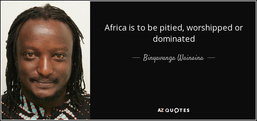 Africa is to be pitied, worshipped or dominated - Binyavanga Wainaina