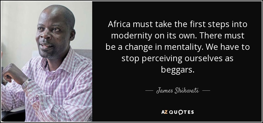 Africa must take the first steps into modernity on its own. There must be a change in mentality. We have to stop perceiving ourselves as beggars. - James Shikwati