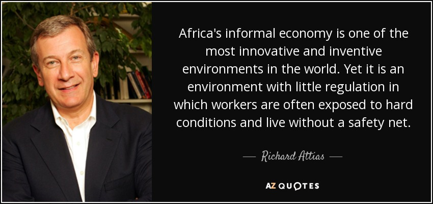 Africa's informal economy is one of the most innovative and inventive environments in the world. Yet it is an environment with little regulation in which workers are often exposed to hard conditions and live without a safety net. - Richard Attias