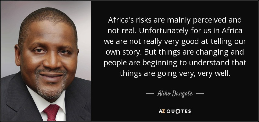 Africa's risks are mainly perceived and not real. Unfortunately for us in Africa we are not really very good at telling our own story. But things are changing and people are beginning to understand that things are going very, very well. - Aliko Dangote
