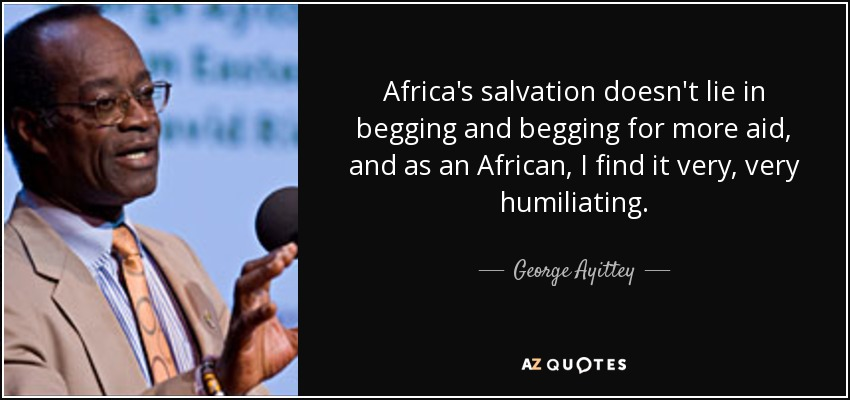 Africa's salvation doesn't lie in begging and begging for more aid, and as an African, I find it very, very humiliating. - George Ayittey
