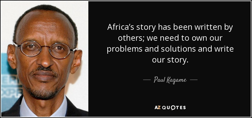 Africa's story has been written by others; we need to own our problems and solutions and write our story. - Paul Kagame