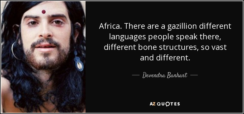 Africa. There are a gazillion different languages people speak there, different bone structures, so vast and different. - Devendra Banhart