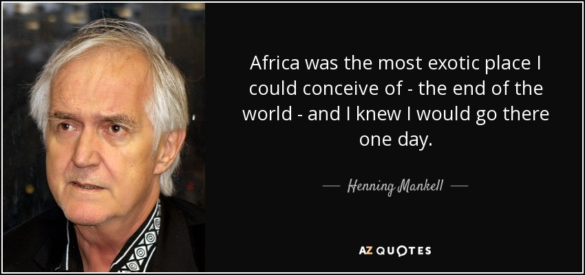 Africa was the most exotic place I could conceive of - the end of the world - and I knew I would go there one day. - Henning Mankell