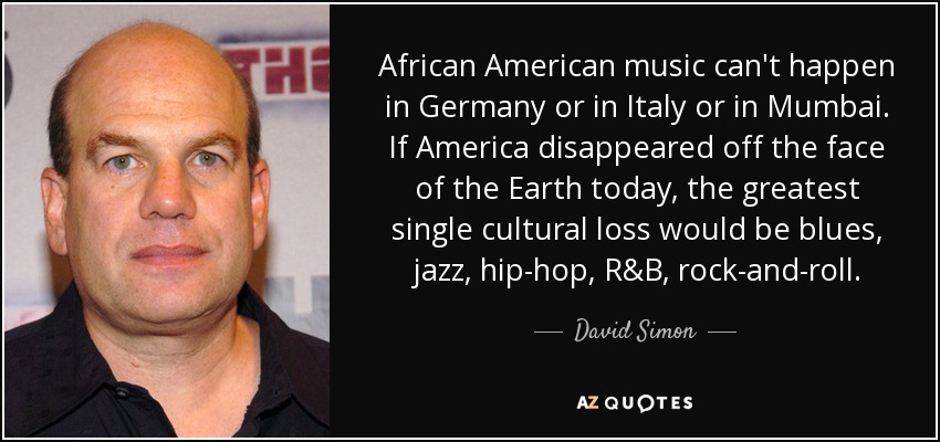 African American music can't happen in Germany or in Italy or in Mumbai. If America disappeared off the face of the Earth today, the greatest single cultural loss would be blues, jazz, hip-hop, R&B, rock-and-roll. - David Simon