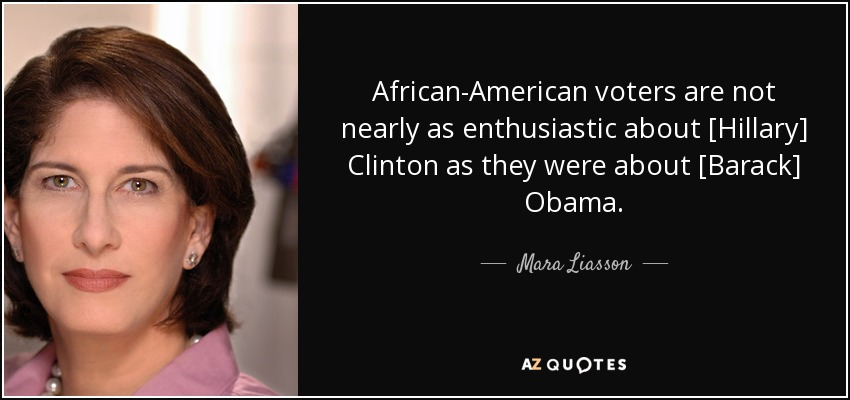 African-American voters are not nearly as enthusiastic about [Hillary] Clinton as they were about [Barack] Obama. - Mara Liasson