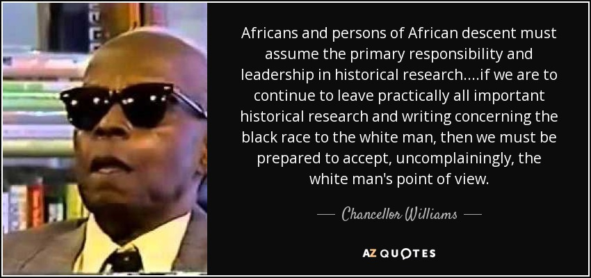 Africans and persons of African descent must assume the primary responsibility and leadership in historical research....if we are to continue to leave practically all important historical research and writing concerning the black race to the white man, then we must be prepared to accept, uncomplainingly, the white man's point of view. - Chancellor Williams