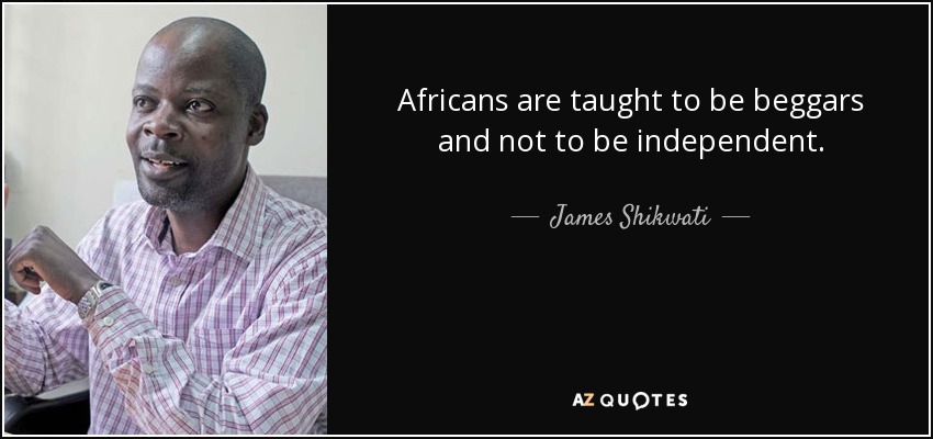 Africans are taught to be beggars and not to be independent. - James Shikwati