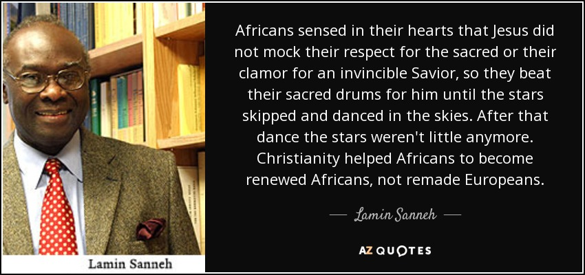 Africans sensed in their hearts that Jesus did not mock their respect for the sacred or their clamor for an invincible Savior, so they beat their sacred drums for him until the stars skipped and danced in the skies. After that dance the stars weren't little anymore. Christianity helped Africans to become renewed Africans, not remade Europeans. - Lamin Sanneh