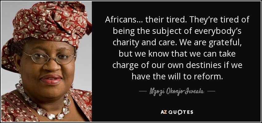 Africans… their tired. They're tired of being the subject of everybody's charity and care. We are grateful, but we know that we can take charge of our own destinies if we have the will to reform. - Ngozi Okonjo-Iweala