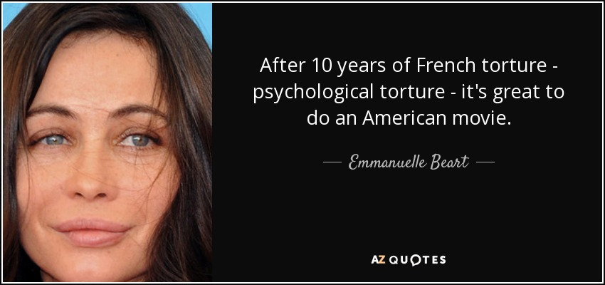 After 10 years of French torture - psychological torture - it's great to do an American movie. - Emmanuelle Beart