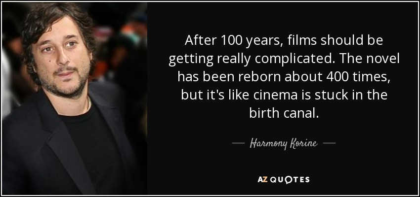 After 100 years, films should be getting really complicated. The novel has been reborn about 400 times, but it's like cinema is stuck in the birth canal. - Harmony Korine