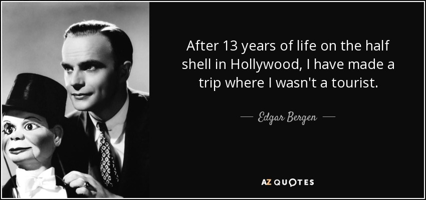 After 13 years of life on the half shell in Hollywood, I have made a trip where I wasn't a tourist. - Edgar Bergen