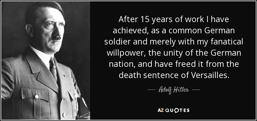After 15 years of work I have achieved, as a common German soldier and merely with my fanatical willpower, the unity of the German nation, and have freed it from the death sentence of Versailles. - Adolf Hitler