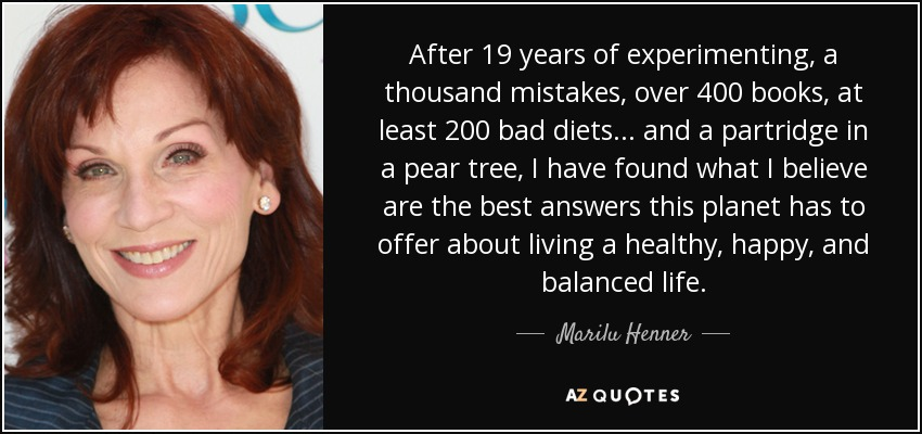 After 19 years of experimenting, a thousand mistakes, over 400 books, at least 200 bad diets... and a partridge in a pear tree, I have found what I believe are the best answers this planet has to offer about living a healthy, happy, and balanced life. - Marilu Henner