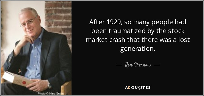 After 1929, so many people had been traumatized by the stock market crash that there was a lost generation. - Ron Chernow