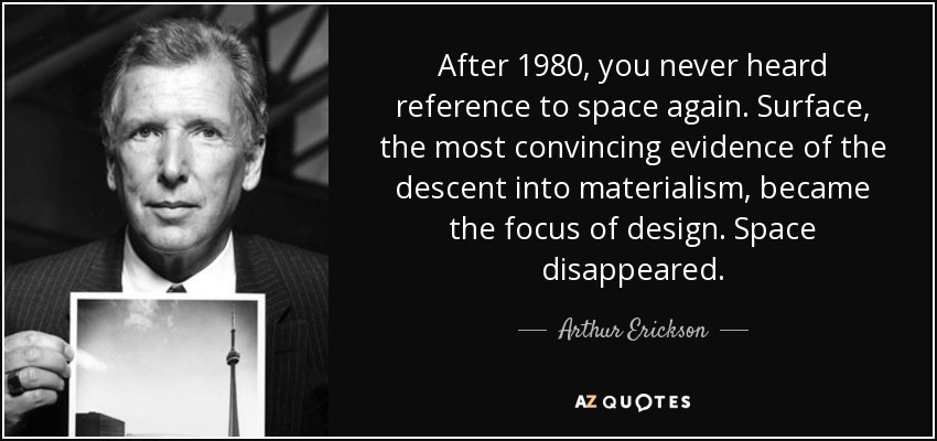 After 1980, you never heard reference to space again. Surface, the most convincing evidence of the descent into materialism, became the focus of design. Space disappeared. - Arthur Erickson