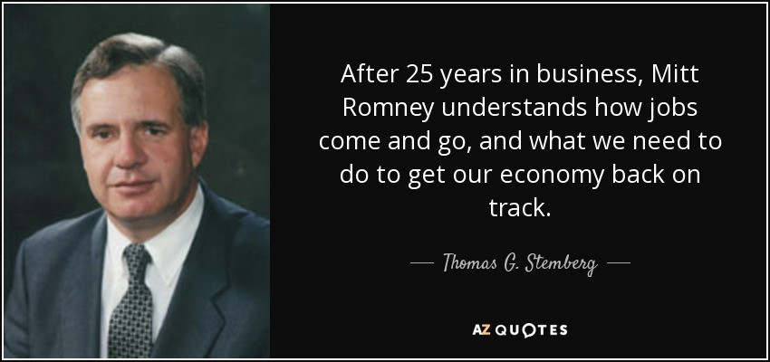 After 25 years in business, Mitt Romney understands how jobs come and go, and what we need to do to get our economy back on track. - Thomas G. Stemberg