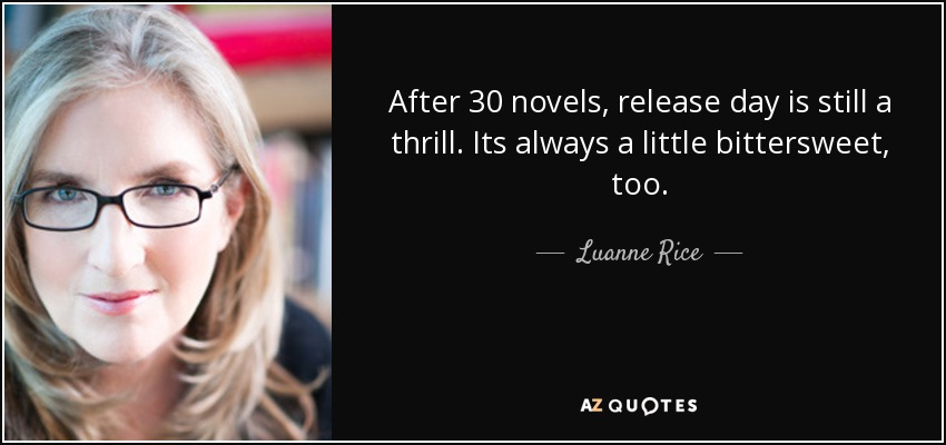 After 30 novels, release day is still a thrill. Its always a little bittersweet, too. - Luanne Rice
