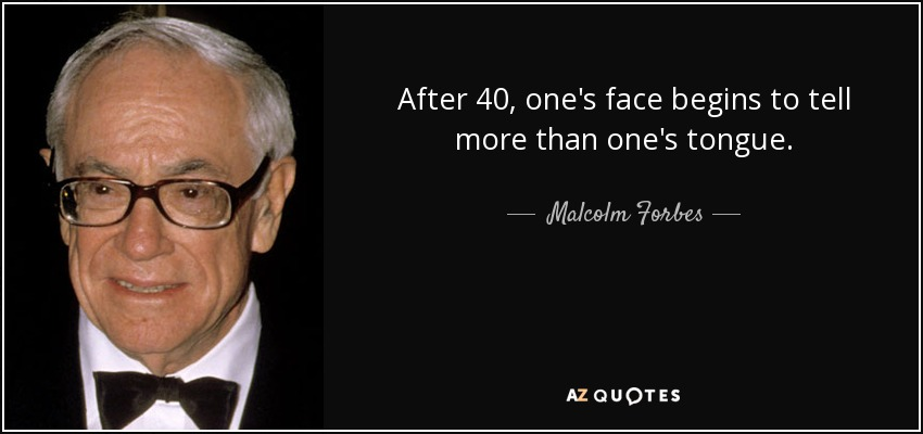 After 40, one's face begins to tell more than one's tongue. - Malcolm Forbes