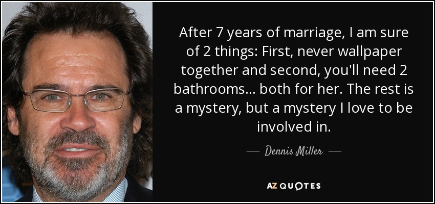 After 7 years of marriage, I am sure of 2 things: First, never wallpaper together and second, you'll need 2 bathrooms . . . both for her. The rest is a mystery, but a mystery I love to be involved in. - Dennis Miller